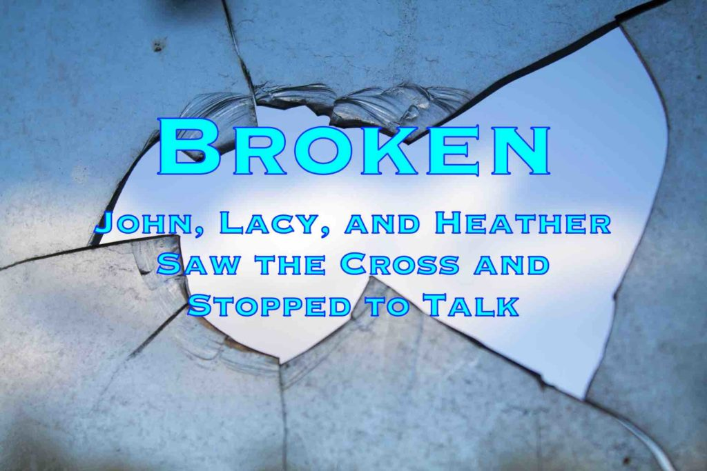 Broken: John, Lacy, and Heather Saw the Cross and Stopped to Talk