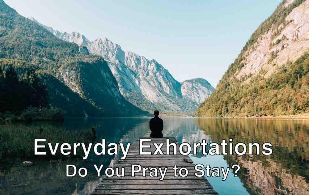Everyday Exhortation: Do You Pray to Stay?