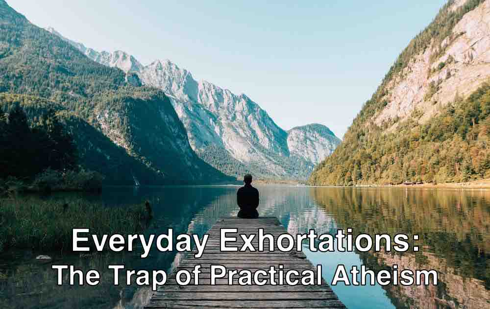 Everyday Exhortations: The Trap of Practical Atheism