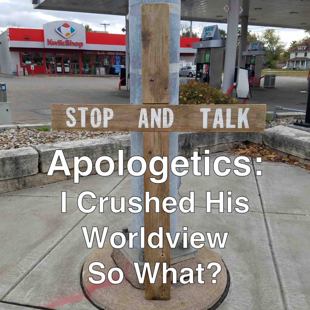 Apologetics: I Crushed His Worldview; So What?