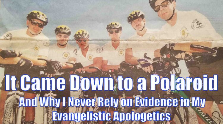 It Came Down to a Polaroid: And Why I Never Rely on Evidence in My Evangelistic Apologetics